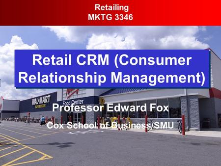 Retail CRM (Consumer Relationship Management) Retailing MKTG 3346 Professor Edward Fox Cox School of Business/SMU.