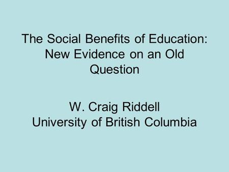 The Social Benefits of Education: New Evidence on an Old Question W. Craig Riddell University of British Columbia.