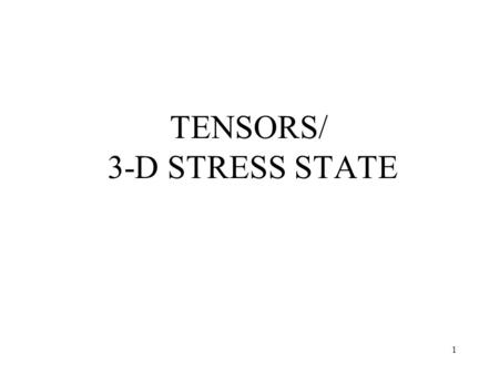 1 TENSORS/ 3-D STRESS STATE. 2 Tensors Tensors are specified in the following manner: –A zero-rank tensor is specified by a sole component, independent.