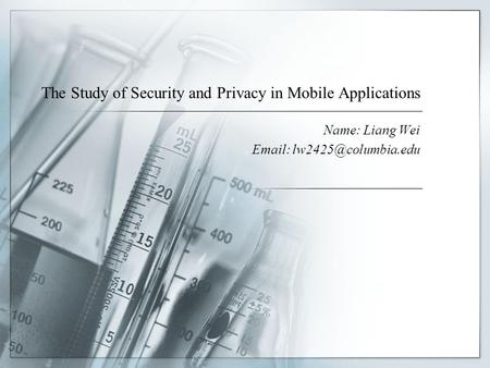The Study of Security and Privacy in Mobile Applications Name: Liang Wei