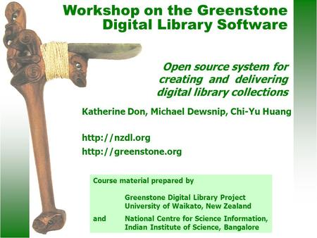 Katherine Don, Michael Dewsnip, Chi-Yu Huang   Workshop on the Greenstone Digital Library Software Open source system.