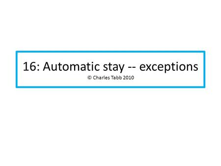 16: Automatic stay -- exceptions © Charles Tabb 2010.