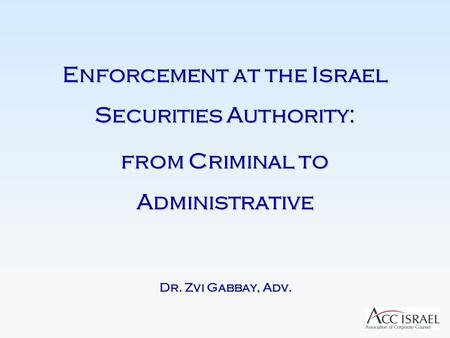 Enforcement at the Israel Securities Authority: from Criminal to Administrative Dr. Zvi Gabbay, Adv.