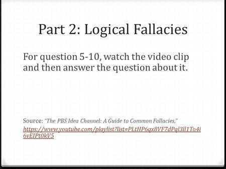 "Part 2: Logical Fallacies For question 5-10, watch the video clip and then answer the question about it. Source: ""The PBS Idea Channel: A Guide to Common."