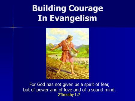 Building Courage In Evangelism For God has not given us a spirit of fear, but of power and of love and of a sound mind. 2Timothy 1:7.