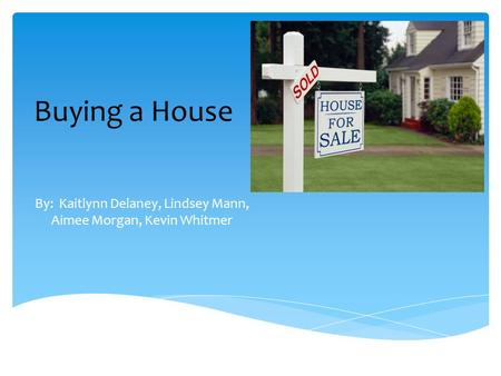 Buying a House By: Kaitlynn Delaney, Lindsey Mann, Aimee Morgan, Kevin Whitmer.