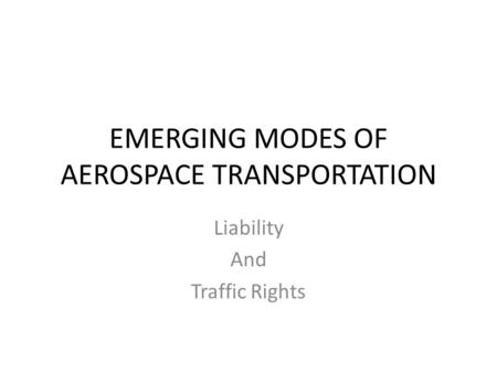 EMERGING MODES OF AEROSPACE TRANSPORTATION Liability And Traffic Rights.