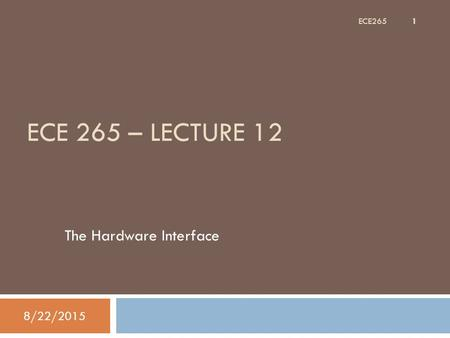 ECE 265 – LECTURE 12 The Hardware Interface 8/22/2015 1 ECE265.