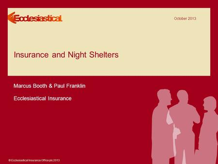 © Ecclesiastical Insurance Office plc 2013 Insurance and Night Shelters October 2013 Marcus Booth & Paul Franklin Ecclesiastical Insurance.