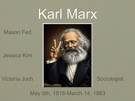 Karl Marx Mason Fed Jessica Kim Victoria JochSociologist May 5th, 1818-March 14, 1883.