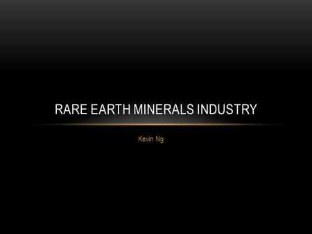 Kevin Ng RARE EARTH MINERALS INDUSTRY. WHAT ARE RARE EARTHS? Rare Earth Elements (REEs) are 17 elements within the periodic table which, contrary to their.