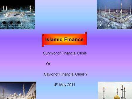Survivor of Financial Crisis Or Savior of Financial Crisis ? 4 th May 2011 Islamic Finance.