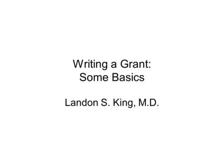Writing a Grant: Some Basics Landon S. King, M.D..
