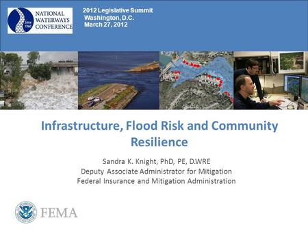 Infrastructure, Flood Risk and Community Resilience Sandra K. Knight, PhD, PE, D.WRE Deputy Associate Administrator for Mitigation Federal Insurance and.