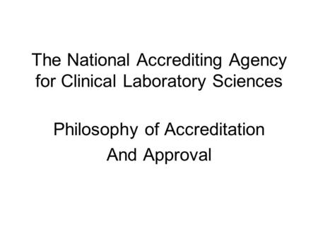 The National Accrediting Agency for Clinical Laboratory Sciences Philosophy of Accreditation And Approval.