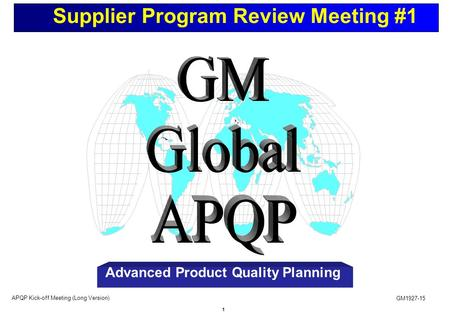 1 Supplier Program Review Meeting #1 GM1927-15 APQP Kick-off Meeting (Long Version) Advanced <strong>Product</strong> Quality Planning.