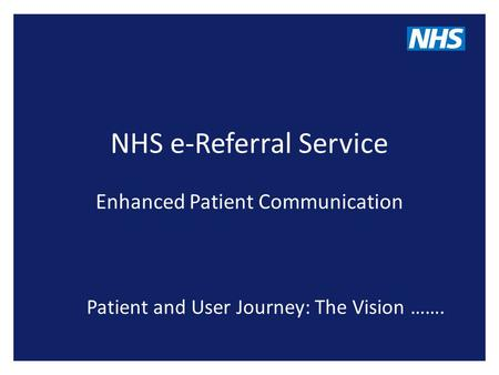NHS e-Referral Service Enhanced Patient Communication Patient and User Journey: The Vision …….