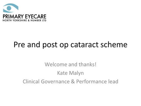 Pre and post op cataract scheme Welcome and thanks! Kate Malyn Clinical Governance & Performance lead.