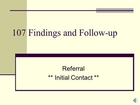 107 Findings and Follow-up Referral ** Initial Contact **