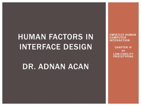 CMSE323 HUMAN COMPUTER INTERACTION CHAPTER IV on LOW FIDELITY PROTOTYPING HUMAN FACTORS IN INTERFACE DESIGN DR. ADNAN ACAN.