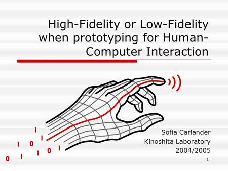1 High-Fidelity or Low-Fidelity when prototyping for Human- Computer Interaction Sofia Carlander Kinoshita Laboratory 2004/2005.