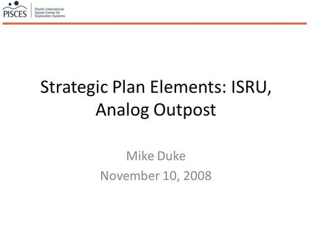 Strategic Plan Elements: ISRU, Analog Outpost Mike Duke November 10, 2008.