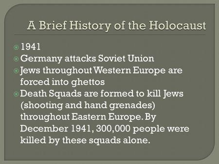  1941  Germany attacks Soviet Union  Jews throughout Western Europe are forced into ghettos  Death Squads are formed to kill Jews (shooting and hand.