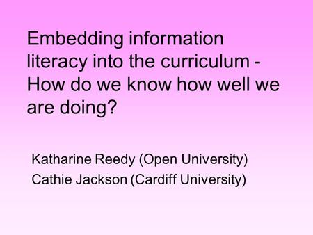 Embedding information literacy into the curriculum - How do we know how well we are doing? Katharine Reedy (Open University) Cathie Jackson (Cardiff University)