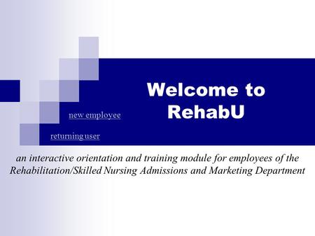 Welcome to RehabU an interactive orientation and training module for employees of the Rehabilitation/Skilled Nursing Admissions and Marketing Department.