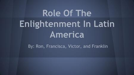 Role Of The Enlightenment In Latin America By: Ron, Francisca, Victor, and Franklin.