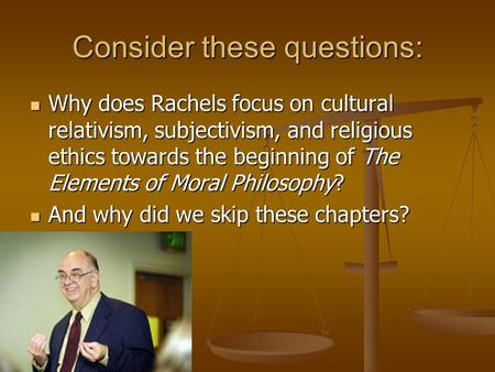 Consider these questions: Why does Rachels focus on cultural relativism, subjectivism, and religious ethics towards the beginning of The Elements of Moral.