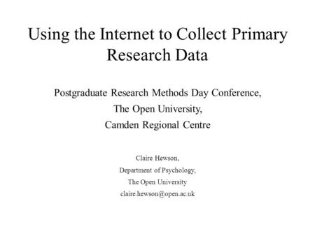 Using the Internet to Collect Primary Research Data Postgraduate Research Methods Day Conference, The Open University, Camden Regional Centre Claire Hewson,