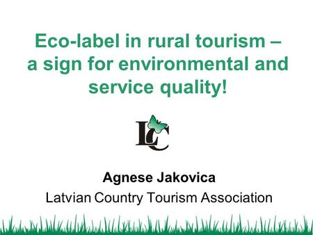 Eco-label in rural tourism – a sign for environmental and service quality! Agnese Jakovica Latvian Country Tourism Association.