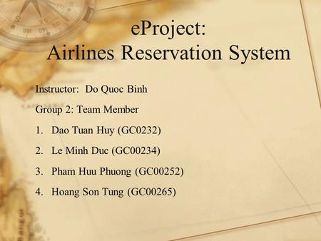 EProject: Airlines Reservation System Instructor: Do Quoc Binh Group 2: Team Member 1.Dao Tuan Huy (GC0232) 2.Le Minh Duc (GC00234) 3.Pham Huu Phuong (GC00252)