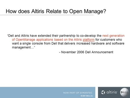 "© 2007 Altiris, Inc. How does Altiris Relate to Open Manage? ""Dell and Altiris have extended their partnership to co-develop the next generation of OpenManage."
