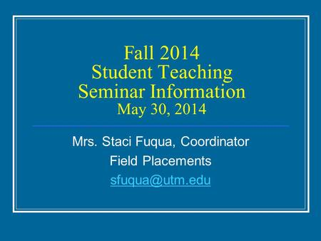 Fall 2014 Student Teaching Seminar Information May 30, 2014 Mrs. Staci Fuqua, Coordinator Field Placements