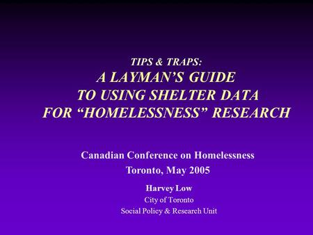 "TIPS & TRAPS: A LAYMAN'S GUIDE TO USING SHELTER DATA FOR ""HOMELESSNESS"" RESEARCH Harvey Low City of Toronto Social Policy & Research Unit Canadian Conference."