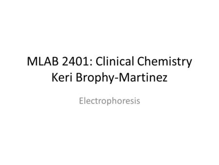 MLAB 2401: Clinical Chemistry Keri Brophy-Martinez Electrophoresis.