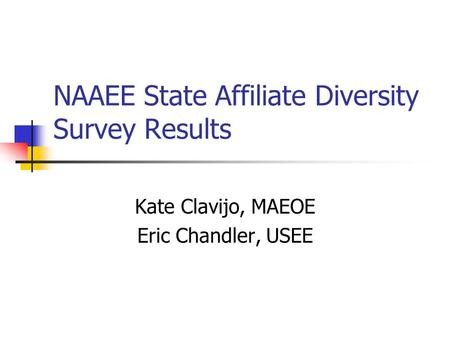 NAAEE State Affiliate Diversity Survey Results Kate Clavijo, MAEOE Eric Chandler, USEE.
