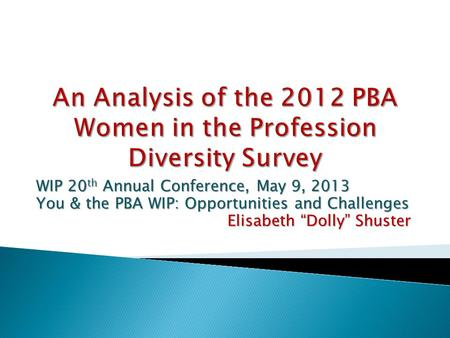 "WIP 20 th Annual Conference, May 9, 2013 You & the PBA WIP: Opportunities and Challenges Elisabeth ""Dolly"" Shuster."
