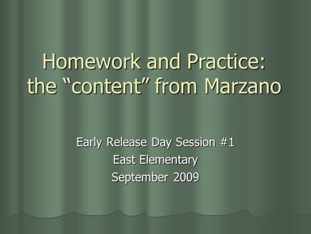 "Homework and Practice: the ""content"" from Marzano Early Release Day Session #1 East Elementary September 2009."