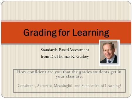 Standards-Based Assessment from Dr. Thomas R. Guskey Grading for Learning How confident are you that the grades students get in your class are: Consistent,