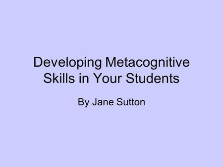 Developing Metacognitive Skills in Your Students By Jane Sutton.