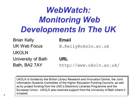 1 WebWatch: Monitoring Web Developments In The UK Brian Kelly UK Web Focus UKOLN University of BathURL Bath, BA2 7AY