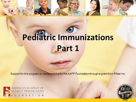 Pediatric Immunizations Part 1 Support for this program is made possible by the AAFP Foundation through a grant from Pfizer Inc.