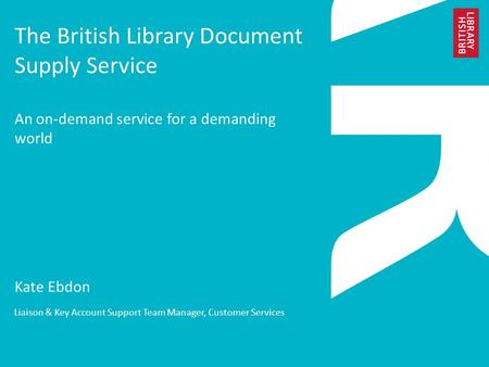 The British Library Document Supply Service An on-demand service for a demanding world Kate Ebdon Liaison & Key Account Support Team Manager, Customer.