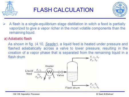 FLASH CALCULATION A flash is a single-equilibrium stage distillation in witch a feed is partially vaporized to give a vapor richer in the most volatile.