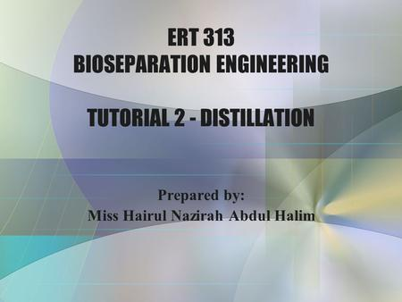 ERT 313 BIOSEPARATION ENGINEERING TUTORIAL 2 - DISTILLATION Prepared by: Miss Hairul Nazirah Abdul Halim.