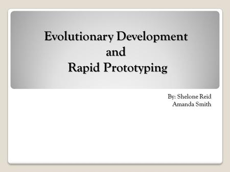 Evolutionary Development and Rapid Prototyping By: Shelone Reid Amanda Smith.