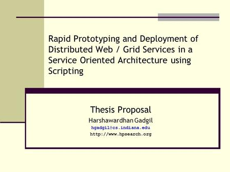 Rapid Prototyping and Deployment of Distributed Web / Grid Services in a Service Oriented Architecture using Scripting Thesis Proposal Harshawardhan Gadgil.